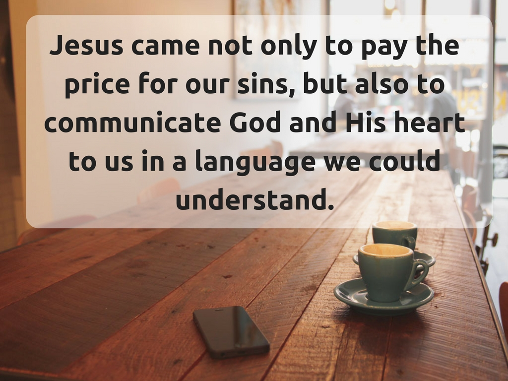 jesus-came-not-only-to-pay-the-price-for-our-sins-but-also-to-communicate-god-and-his-heart-to-us-in-a-language-we-could-understand